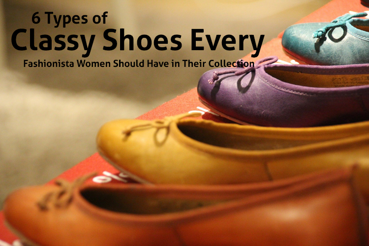 6 Types of Classy Shoes Every Fashionista Women Should Have in Their Collection